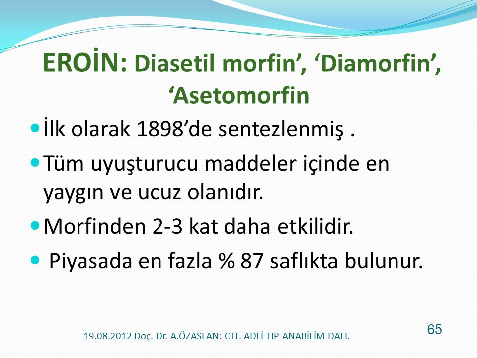 EROİN: Diasetil morfin', 'Diamorfin', 'Asetomorfin İlk olarak 1898'de sentezlenmiş. Tüm uyuşturucu maddeler içinde en yaygın ve ucuz olanıdır. Morfind