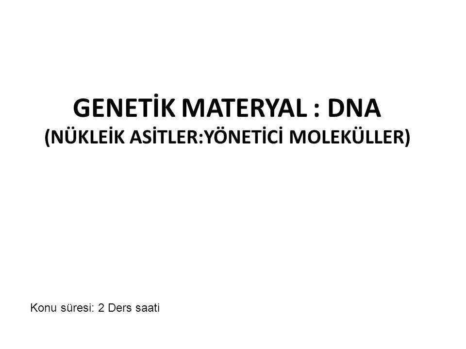 GENETİK MATERYAL : DNA (NÜKLEİK ASİTLER:YÖNETİCİ MOLEKÜLLER) Konu süresi: 2 Ders saati