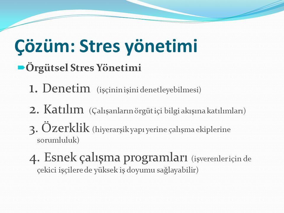 Çözüm: Stres yönetimi  Örgütsel Stres Yönetimi 1. Denetim (işçinin işini denetleyebilmesi) 2. Katılım (Çalışanların örgüt içi bilgi akışına katılımla