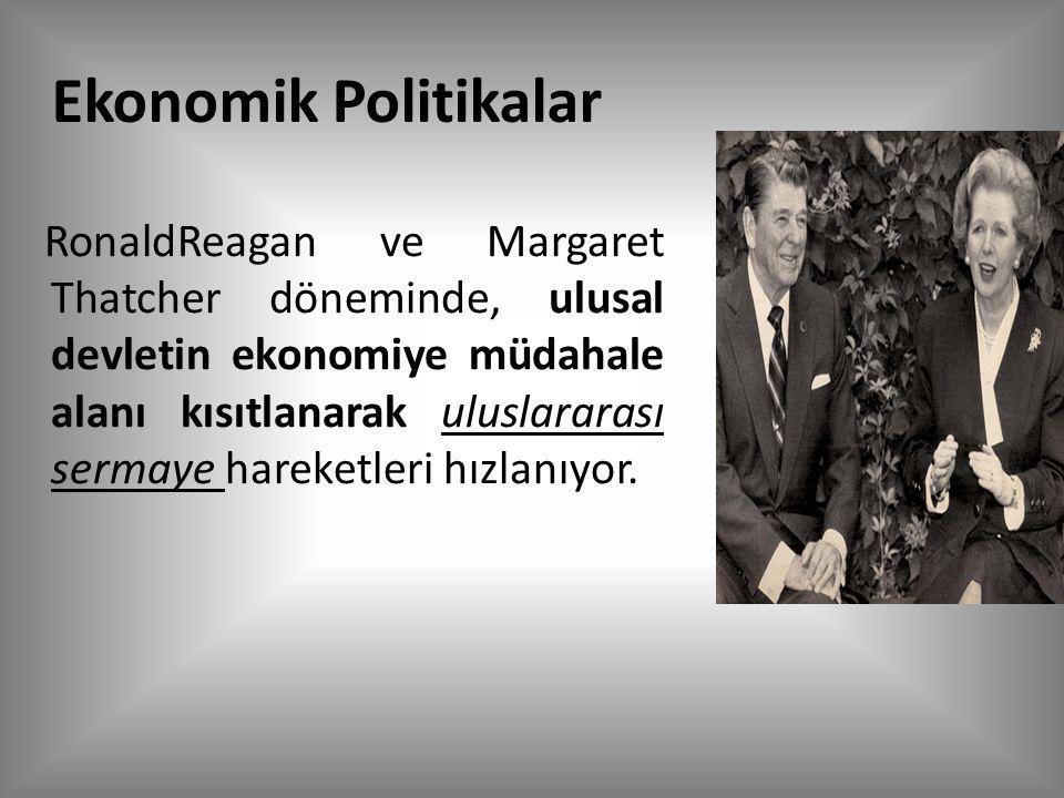 Ekonomik Politikalar RonaldReagan ve Margaret Thatcher döneminde, ulusal devletin ekonomiye müdahale alanı kısıtlanarak uluslararası sermaye hareketleri hızlanıyor.