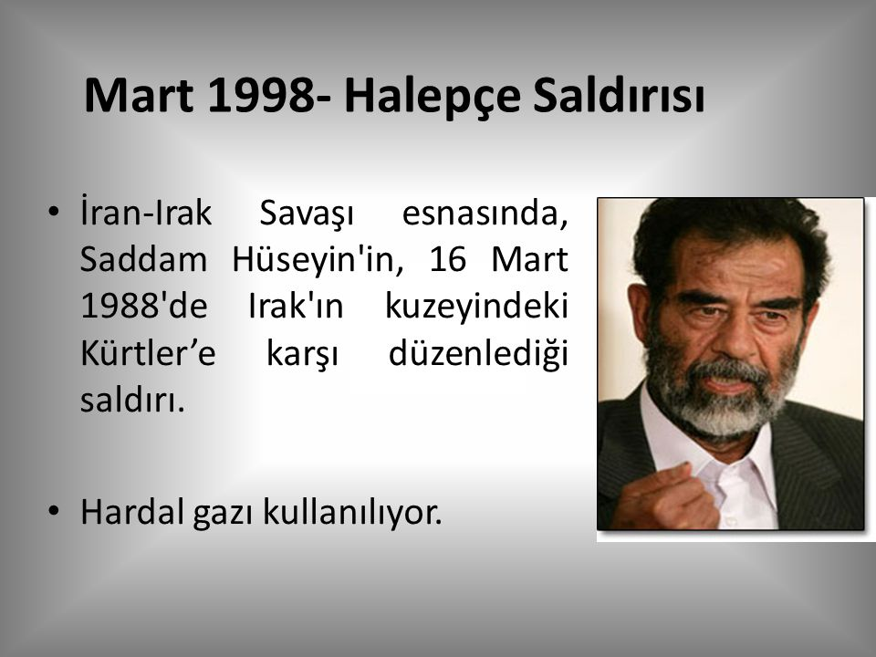 Mart 1998- Halepçe Saldırısı İran-Irak Savaşı esnasında, Saddam Hüseyin in, 16 Mart 1988 de Irak ın kuzeyindeki Kürtler'e karşı düzenlediği saldırı.