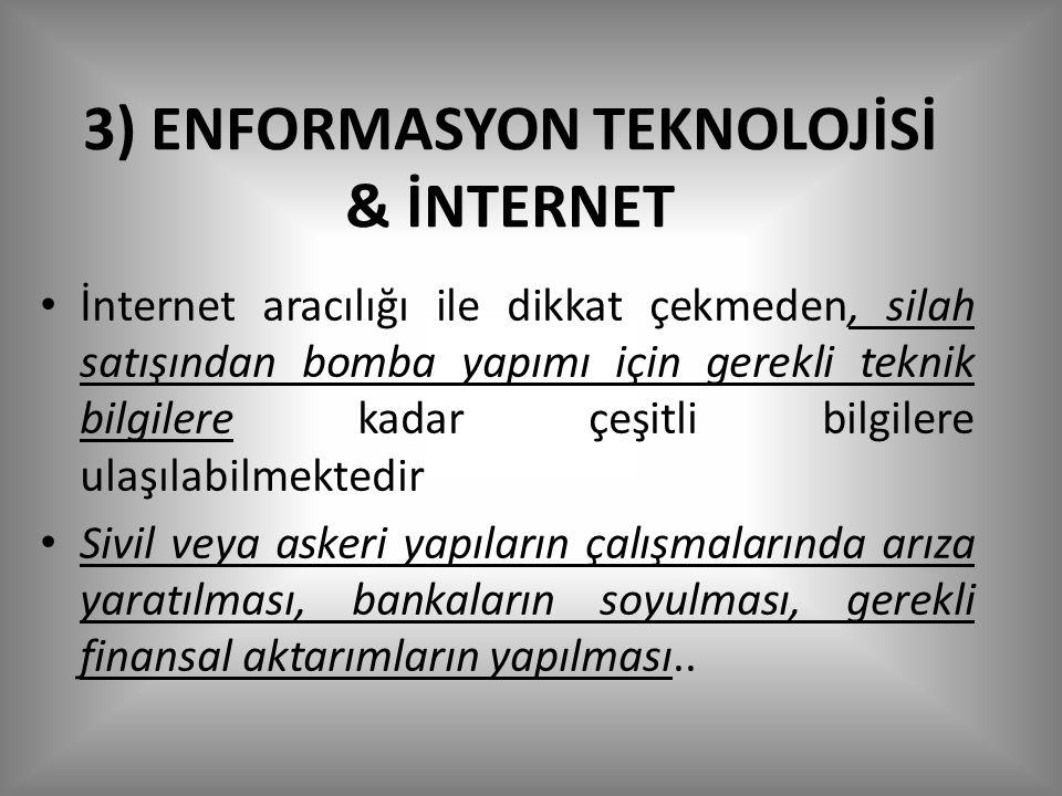 3) ENFORMASYON TEKNOLOJİSİ & İNTERNET İnternet aracılığı ile dikkat çekmeden, silah satışından bomba yapımı için gerekli teknik bilgilere kadar çeşitli bilgilere ulaşılabilmektedir Sivil veya askeri yapıların çalışmalarında arıza yaratılması, bankaların soyulması, gerekli finansal aktarımların yapılması..