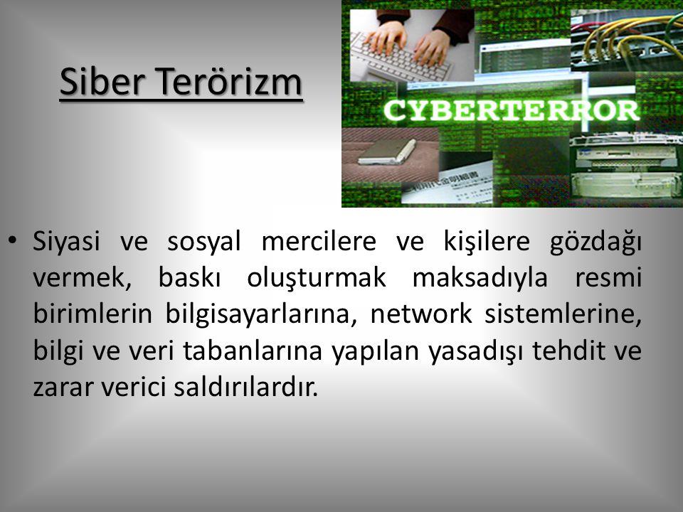 Siber Terörizm Siyasi ve sosyal mercilere ve kişilere gözdağı vermek, baskı oluşturmak maksadıyla resmi birimlerin bilgisayarlarına, network sistemlerine, bilgi ve veri tabanlarına yapılan yasadışı tehdit ve zarar verici saldırılardır.