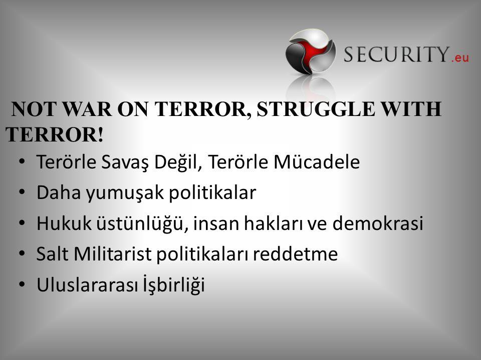 Terörle Savaş Değil, Terörle Mücadele Daha yumuşak politikalar Hukuk üstünlüğü, insan hakları ve demokrasi Salt Militarist politikaları reddetme Uluslararası İşbirliği NOT WAR ON TERROR, STRUGGLE WITH TERROR!