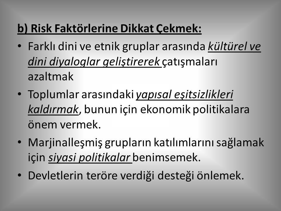 b) Risk Faktörlerine Dikkat Çekmek: Farklı dini ve etnik gruplar arasında kültürel ve dini diyaloglar geliştirerek çatışmaları azaltmak Toplumlar arasındaki yapısal eşitsizlikleri kaldırmak, bunun için ekonomik politikalara önem vermek.