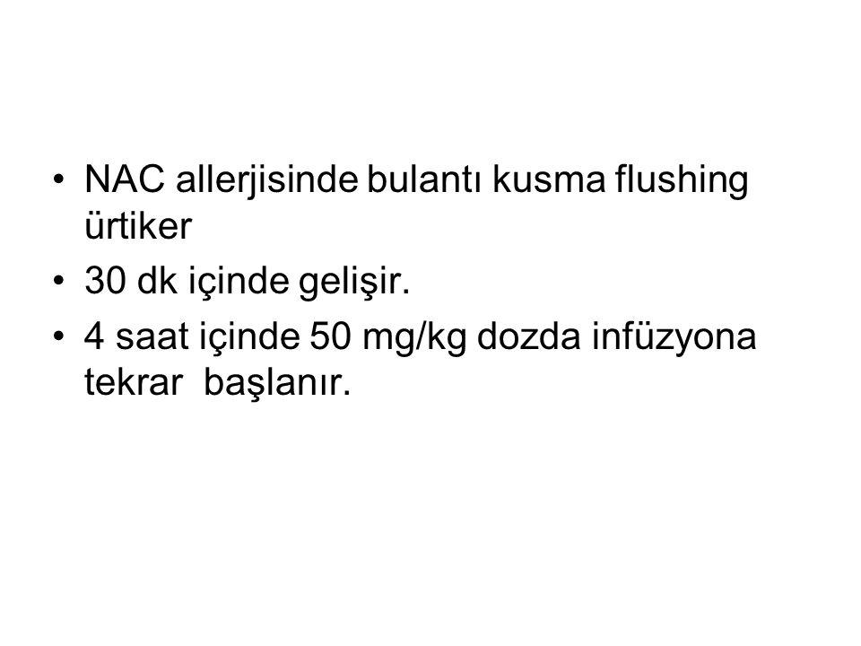 NAC allerjisinde bulantı kusma flushing ürtiker 30 dk içinde gelişir. 4 saat içinde 50 mg/kg dozda infüzyona tekrar başlanır.