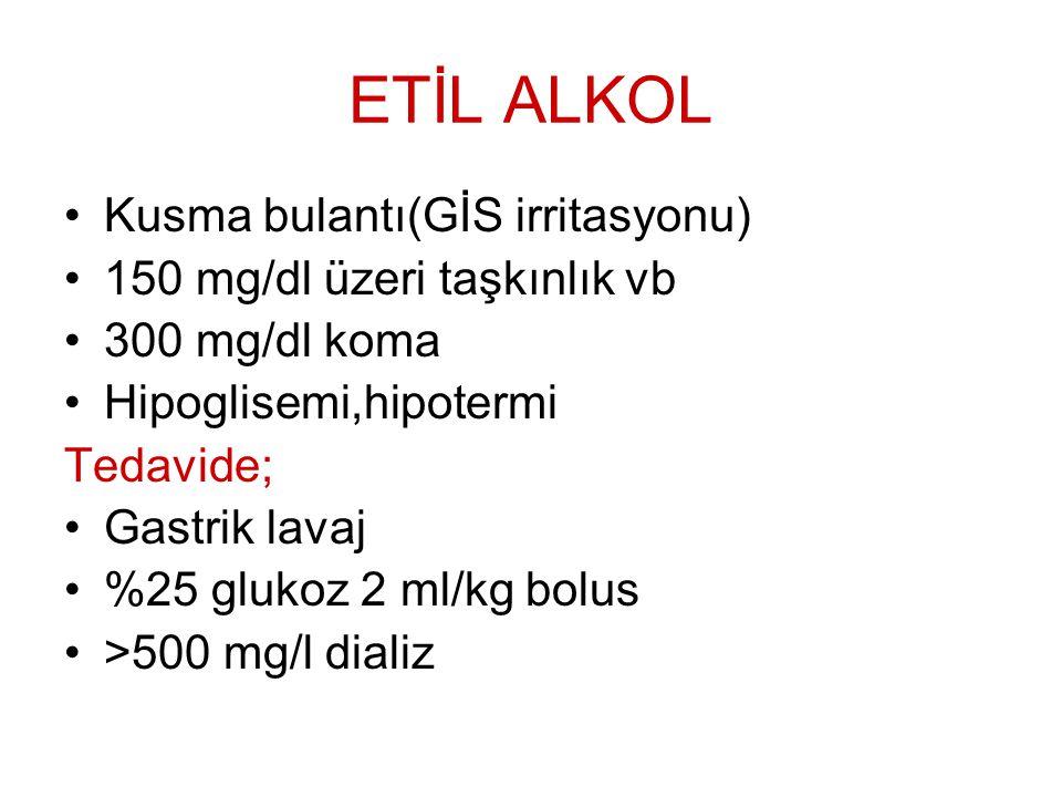 ETİL ALKOL Kusma bulantı(GİS irritasyonu) 150 mg/dl üzeri taşkınlık vb 300 mg/dl koma Hipoglisemi,hipotermi Tedavide; Gastrik lavaj %25 glukoz 2 ml/kg