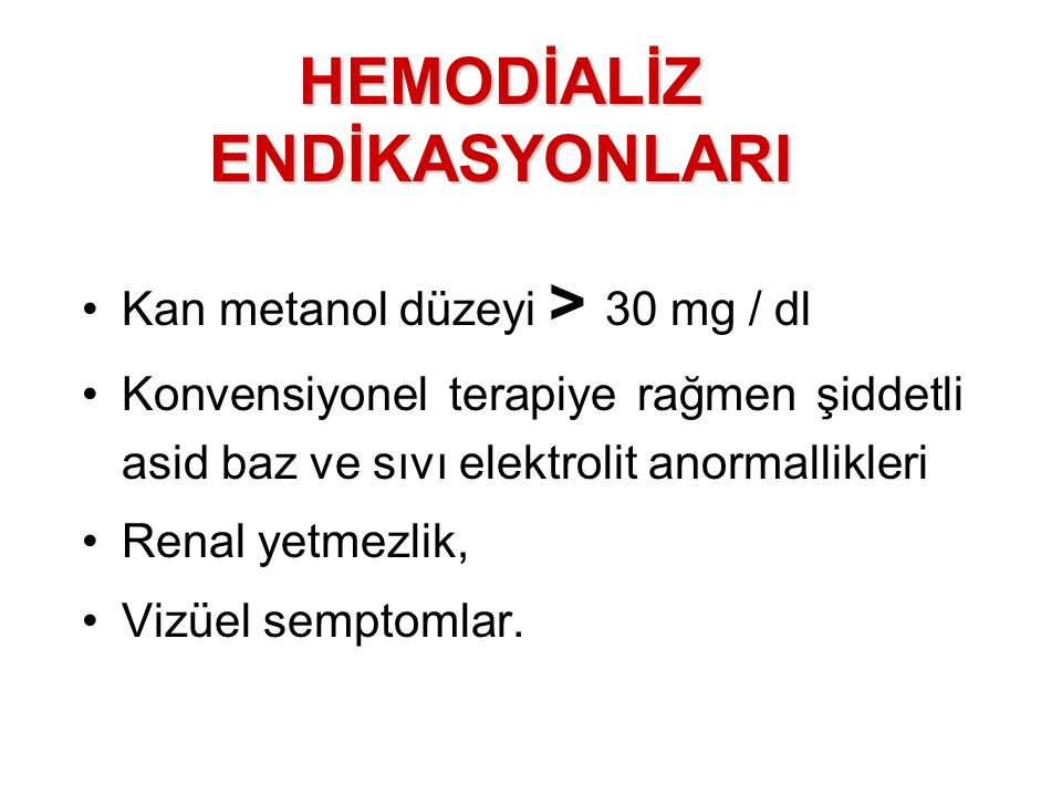 Kan metanol düzeyi > 30 mg / dl Konvensiyonel terapiye rağmen şiddetli asid baz ve sıvı elektrolit anormallikleri Renal yetmezlik, Vizüel semptomlar.