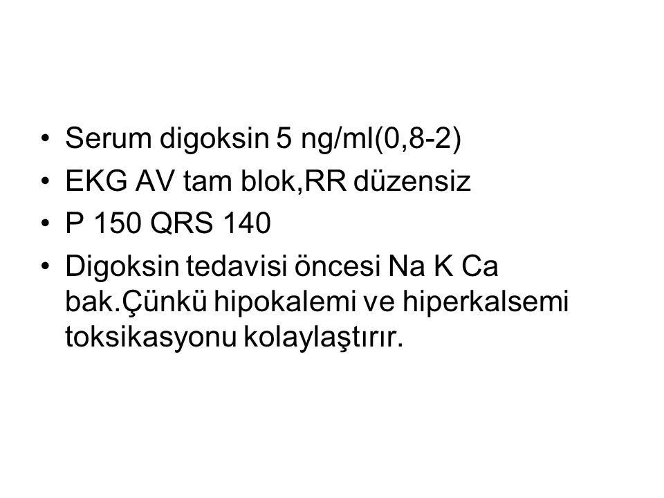 Serum digoksin 5 ng/ml(0,8-2) EKG AV tam blok,RR düzensiz P 150 QRS 140 Digoksin tedavisi öncesi Na K Ca bak.Çünkü hipokalemi ve hiperkalsemi toksikas