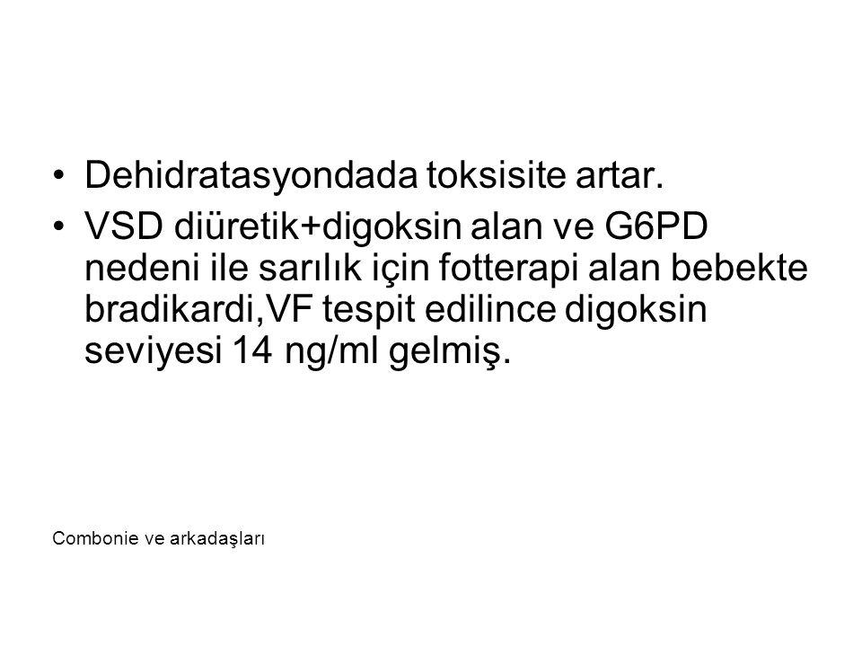 Dehidratasyondada toksisite artar. VSD diüretik+digoksin alan ve G6PD nedeni ile sarılık için fotterapi alan bebekte bradikardi,VF tespit edilince dig