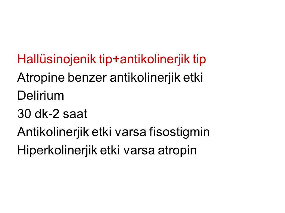 Hallüsinojenik tip+antikolinerjik tip Atropine benzer antikolinerjik etki Delirium 30 dk-2 saat Antikolinerjik etki varsa fisostigmin Hiperkolinerjik