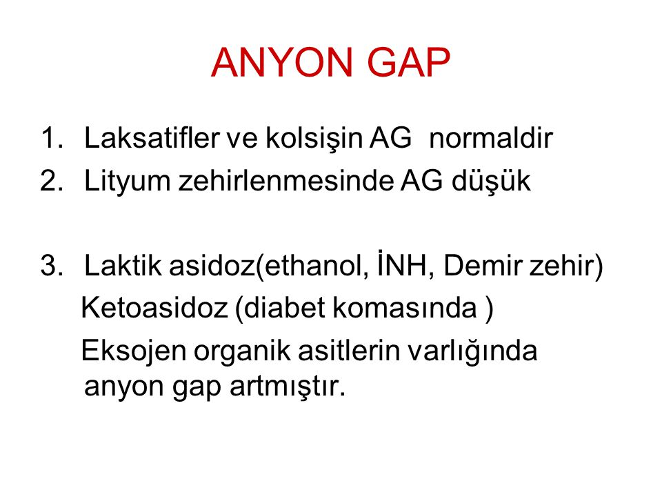 ANYON GAP 1.Laksatifler ve kolsişin AG normaldir 2.Lityum zehirlenmesinde AG düşük 3.Laktik asidoz(ethanol, İNH, Demir zehir) Ketoasidoz (diabet komas