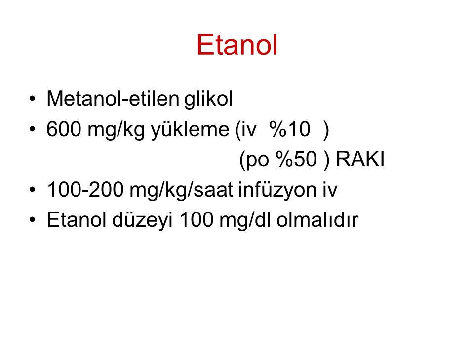 Etanol Metanol-etilen glikol 600 mg/kg yükleme (iv %10 ) (po %50 ) RAKI 100-200 mg/kg/saat infüzyon iv Etanol düzeyi 100 mg/dl olmalıdır