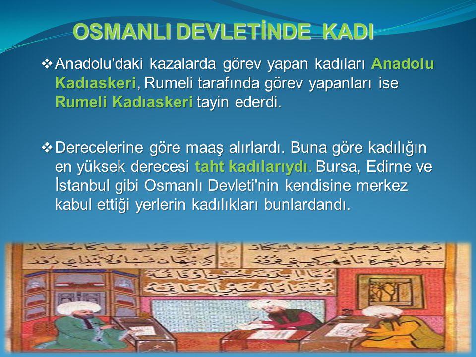  Anadolu'daki kazalarda görev yapan kadıları Anadolu Kadıaskeri, Rumeli tarafında görev yapanları ise Rumeli Kadıaskeri tayin ederdi.  Derecelerine
