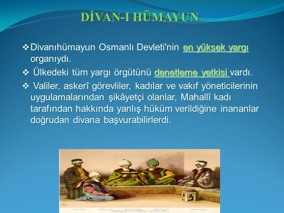  Divanıhümayun Osmanlı Devleti'nin en yüksek yargı organıydı.  Ülkedeki tüm yargı örgütünü denetleme yetkisi vardı.  Valiler, askerî görevliler, ka
