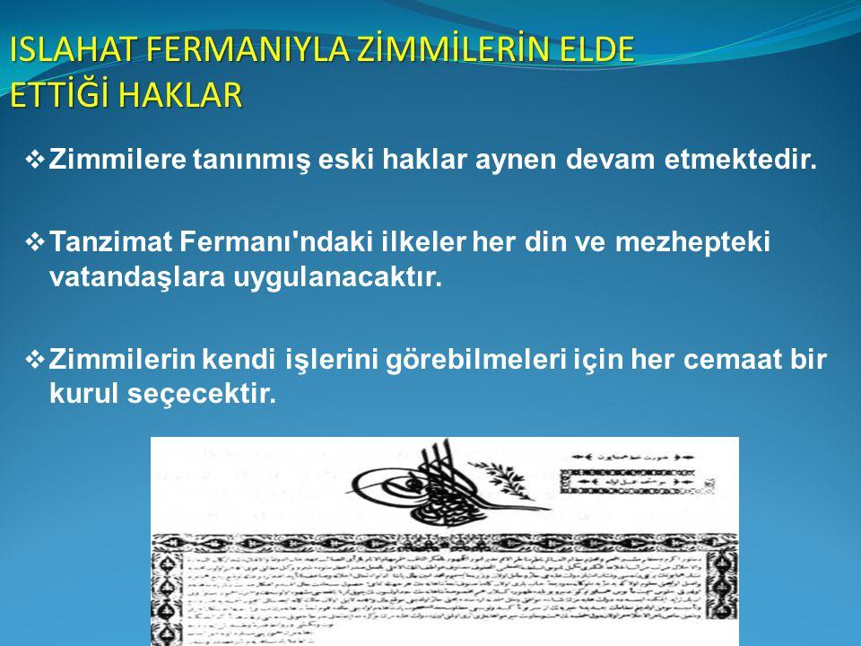 ISLAHAT FERMANIYLA ZİMMİLERİN ELDE ETTİĞİ HAKLAR  Zimmilere tanınmış eski haklar aynen devam etmektedir.  Tanzimat Fermanı'ndaki ilkeler her din ve