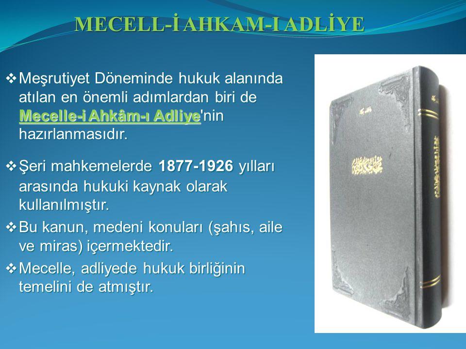  Meşrutiyet Döneminde hukuk alanında atılan en önemli adımlardan biri de Mecelle-i Ahkâm-ı Adliye'nin hazırlanmasıdır.  Şeri mahkemelerde 1877-1926