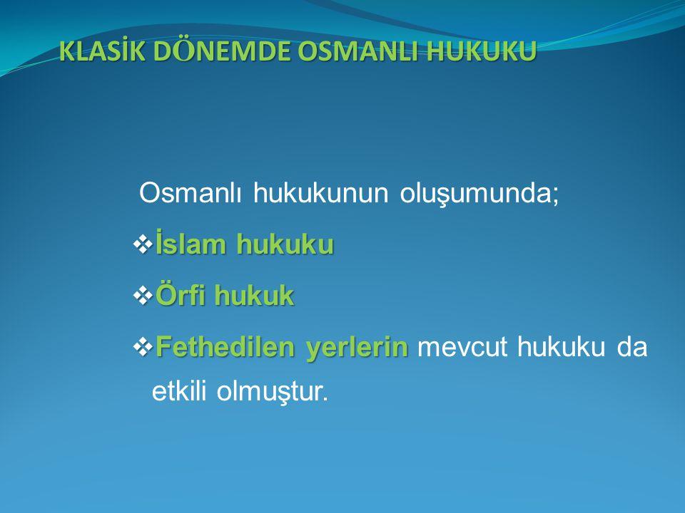 KLASİK D Ö NEMDE OSMANLI HUKUKU Osmanlı hukukunun oluşumunda;  İslam hukuku  Örfi hukuk  Fethedilen yerlerin  Fethedilen yerlerin mevcut hukuku da