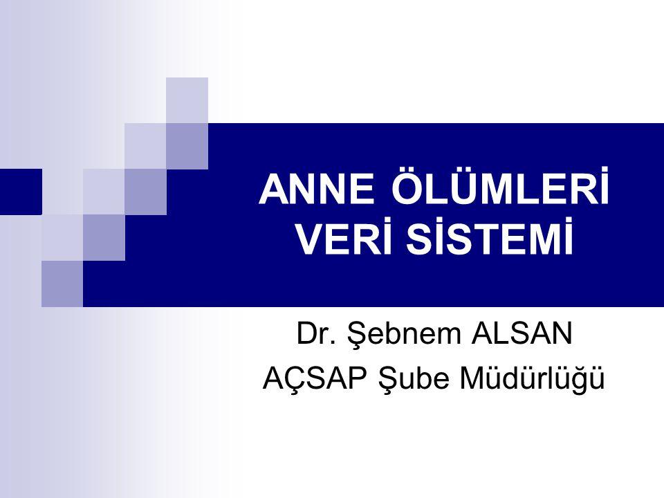 ANNE ÖLÜMLERİ VERİ SİSTEMİ Dr. Şebnem ALSAN AÇSAP Şube Müdürlüğü