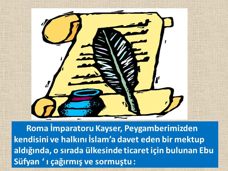 Roma İmparatoru Kayser, Peygamberimizden kendisini ve halkını İslam'a davet eden bir mektup aldığında, o sırada ülkesinde ticaret için bulunan Ebu Süfyan ' ı çağırmış ve sormuştu :