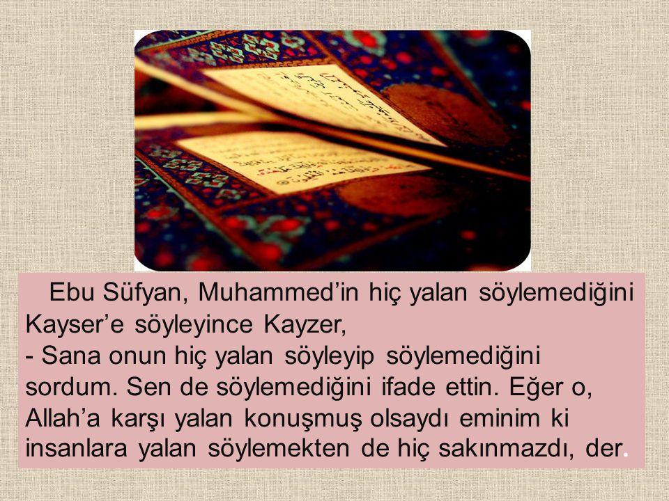 Ebu Süfyan, Muhammed'in hiç yalan söylemediğini Kayser'e söyleyince Kayzer, - Sana onun hiç yalan söyleyip söylemediğini sordum.