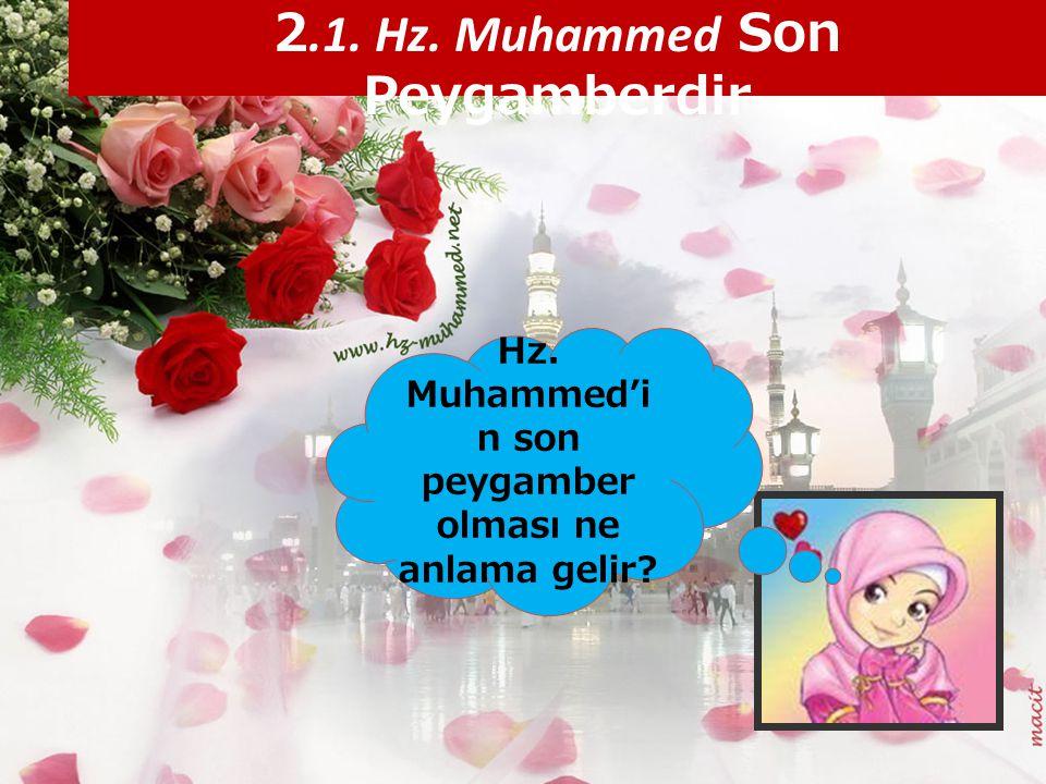 2.1. Hz. Muhammed Son Peygamberdir Hz. Muhammed'i n son peygamber olması ne anlama gelir?