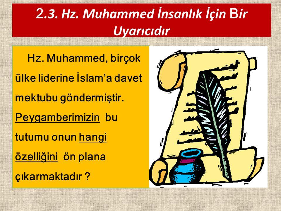 Hz. Muhammed, birçok ülke liderine İslam'a davet mektubu göndermiştir. Peygamberimizin bu tutumu onun hangi özelliğini ön plana çıkarmaktadır ? 2.3. H