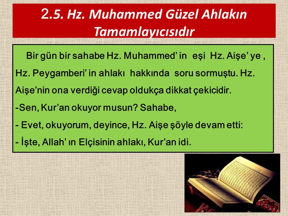 37 2.5. Hz. Muhammed Güzel Ahlakın Tamamlayıcısıdır Bir gün bir sahabe Hz. Muhammed' in eşi Hz. Aişe' ye, Hz. Peygamberi' in ahlakı hakkında soru sorm