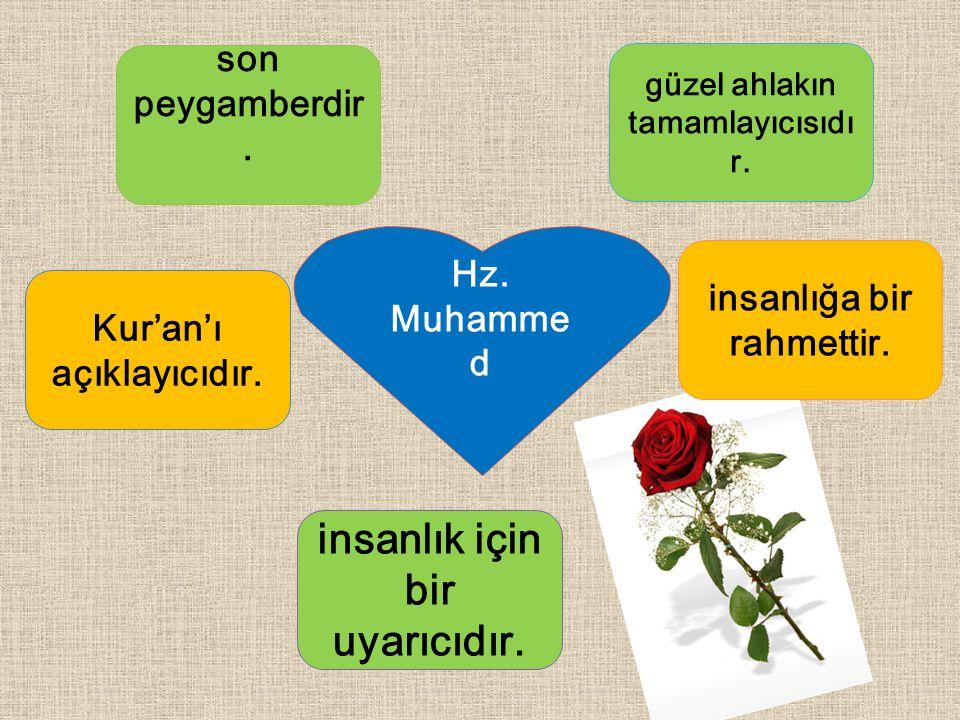 son peygamber dir. güzel ahlakın tamamlayıcıs ıdır. insanlık için bir uyarıcıdır. Kur'an'ı açıklayıcıdır. Hz. Muham med insanlığa bir rahmettir.
