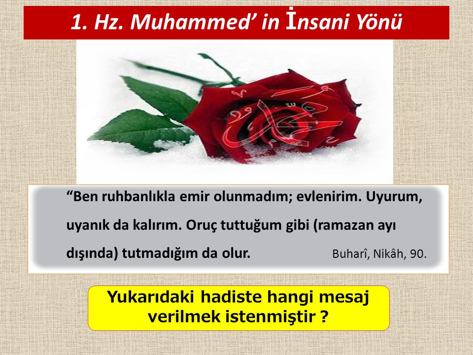 """1. Hz. Muhammed' in İ nsani Yönü """"Ben ruhbanlıkla emir olunmadım; evlenirim. Uyurum, uyanık da kalırım. Oruç tuttuğum gibi (ramazan ayı dışında) tutma"""