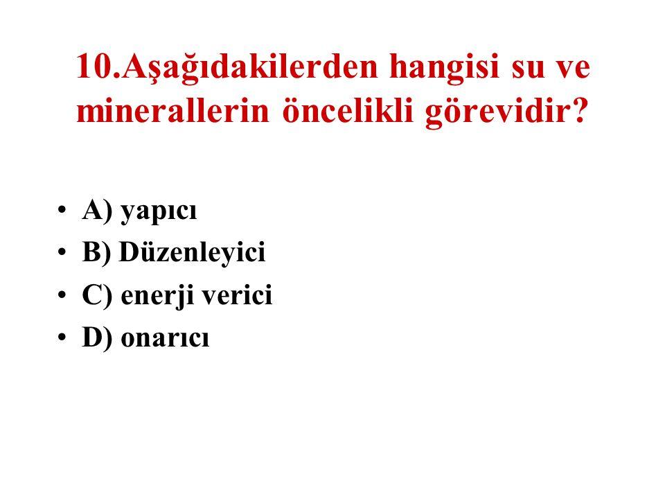 10.Aşağıdakilerden hangisi su ve minerallerin öncelikli görevidir? A) yapıcı B) Düzenleyici C) enerji verici D) onarıcı
