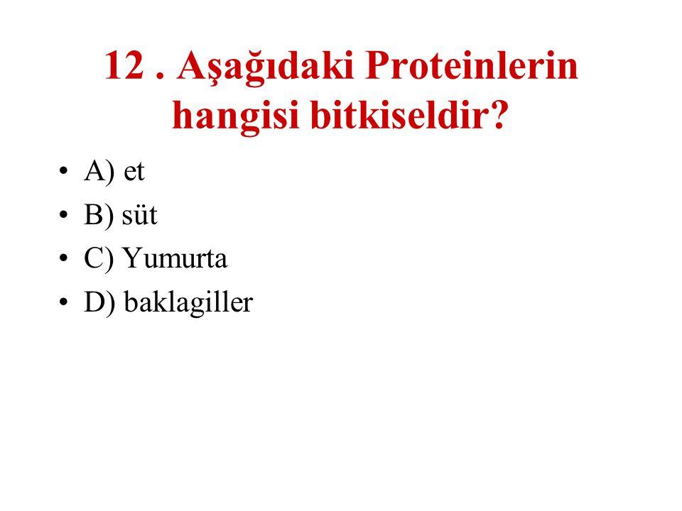 12. Aşağıdaki Proteinlerin hangisi bitkiseldir? A) et B) süt C) Yumurta D) baklagiller