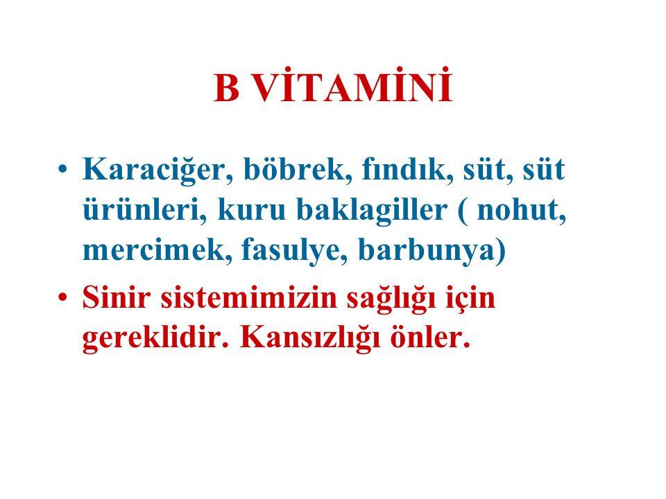 B VİTAMİNİ Karaciğer, böbrek, fındık, süt, süt ürünleri, kuru baklagiller ( nohut, mercimek, fasulye, barbunya) Sinir sistemimizin sağlığı için gerekl