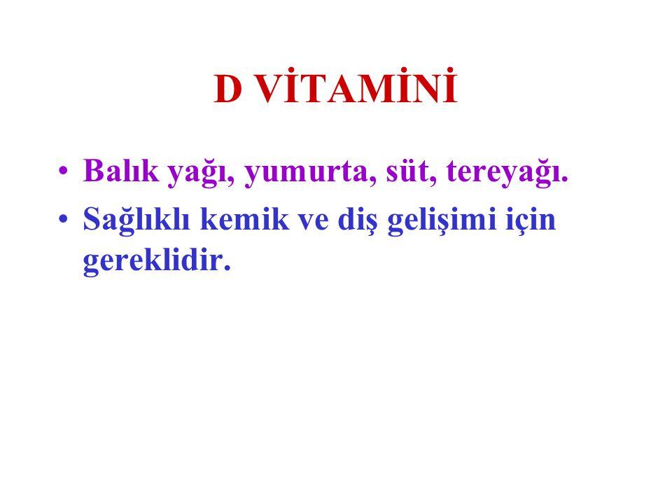 D VİTAMİNİ Balık yağı, yumurta, süt, tereyağı. Sağlıklı kemik ve diş gelişimi için gereklidir.