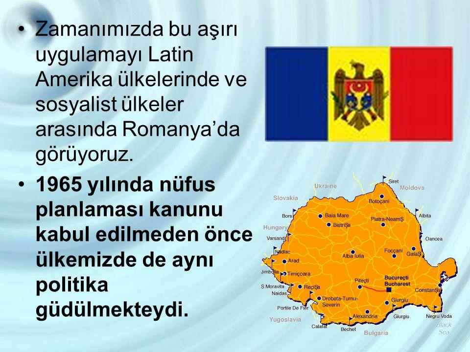 Zamanımızda bu aşırı uygulamayı Latin Amerika ülkelerinde ve sosyalist ülkeler arasında Romanya'da görüyoruz. 1965 yılında nüfus planlaması kanunu kab