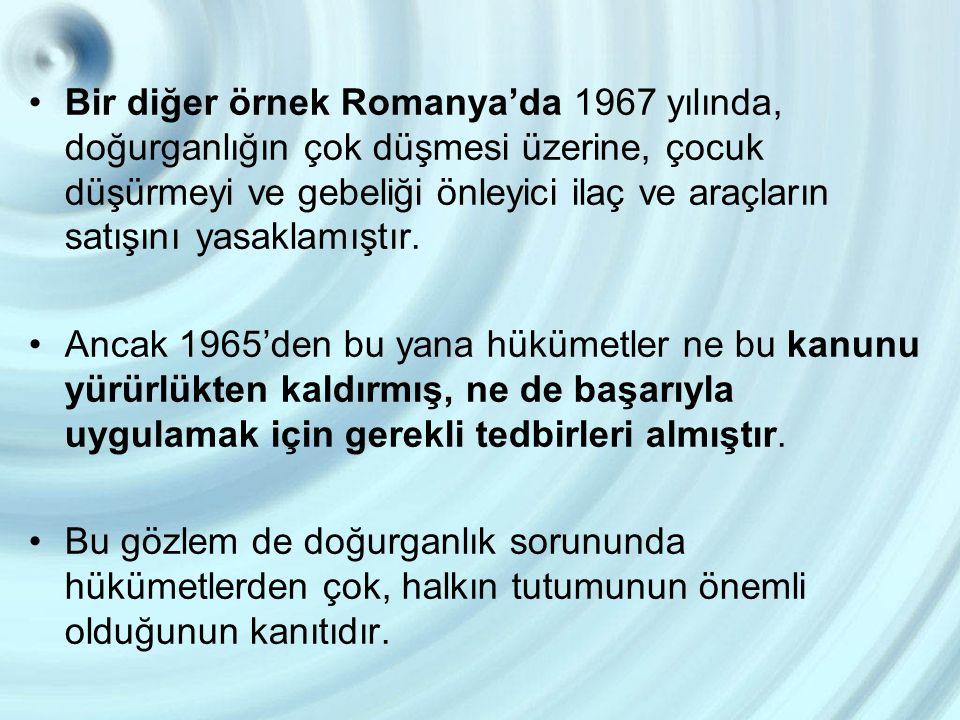 Bir diğer örnek Romanya'da 1967 yılında, doğurganlığın çok düşmesi üzerine, çocuk düşürmeyi ve gebeliği önleyici ilaç ve araçların satışını yasaklamış