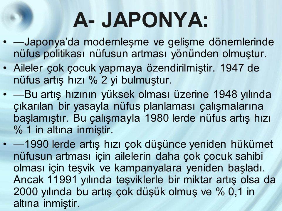 A- JAPONYA: —Japonya'da modernleşme ve gelişme dönemlerinde nüfus politikası nüfusun artması yönünden olmuştur. Aileler çok çocuk yapmaya özendirilmiş