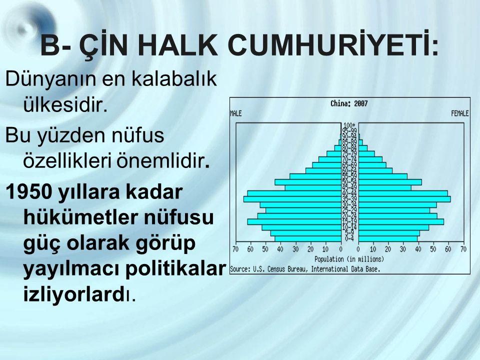 B- ÇİN HALK CUMHURİYETİ: Dünyanın en kalabalık ülkesidir. Bu yüzden nüfus özellikleri önemlidir. 1950 yıllara kadar hükümetler nüfusu güç olarak görüp
