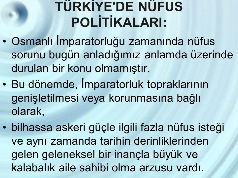 TÜRKİYE'DE NÜFUS POLİTİKALARI: Osmanlı İmparatorluğu zamanında nüfus sorunu bugün anladığımız anlamda üzerinde durulan bir konu olmamıştır. Bu dönemde