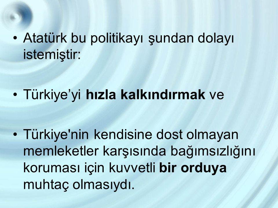 Atatürk bu politikayı şundan dolayı istemiştir: Türkiye'yi hızla kalkındırmak ve Türkiye'nin kendisine dost olmayan memleketler karşısında bağımsızlığ