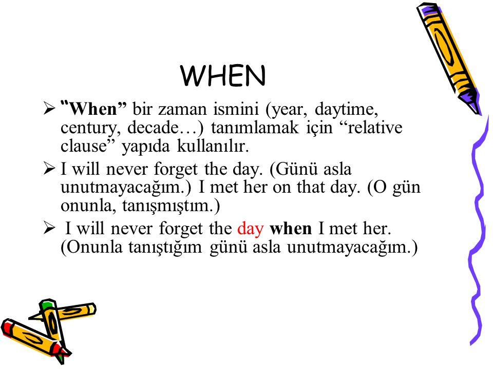 WHEN  When bir zaman ismini (year, daytime, century, decade…) tanımlamak için relative clause yapıda kullanılır.