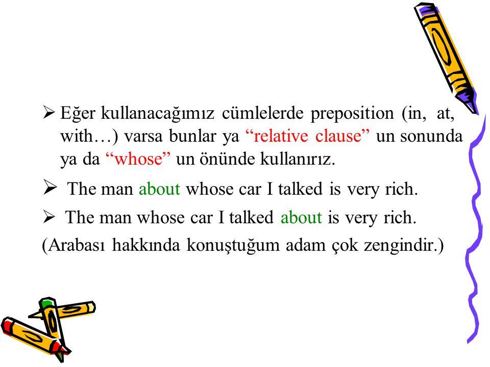  Eğer kullanacağımız cümlelerde preposition (in, at, with…) varsa bunlar ya relative clause un sonunda ya da whose un önünde kullanırız.