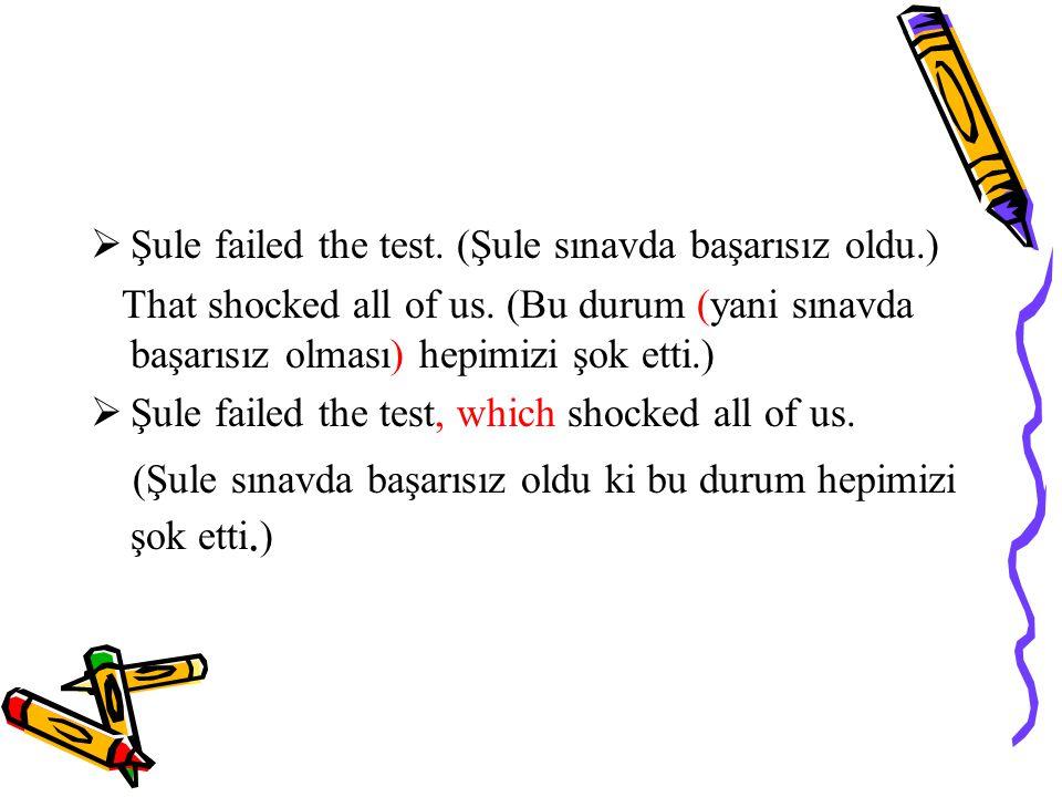  Şule failed the test.(Şule sınavda başarısız oldu.) That shocked all of us.