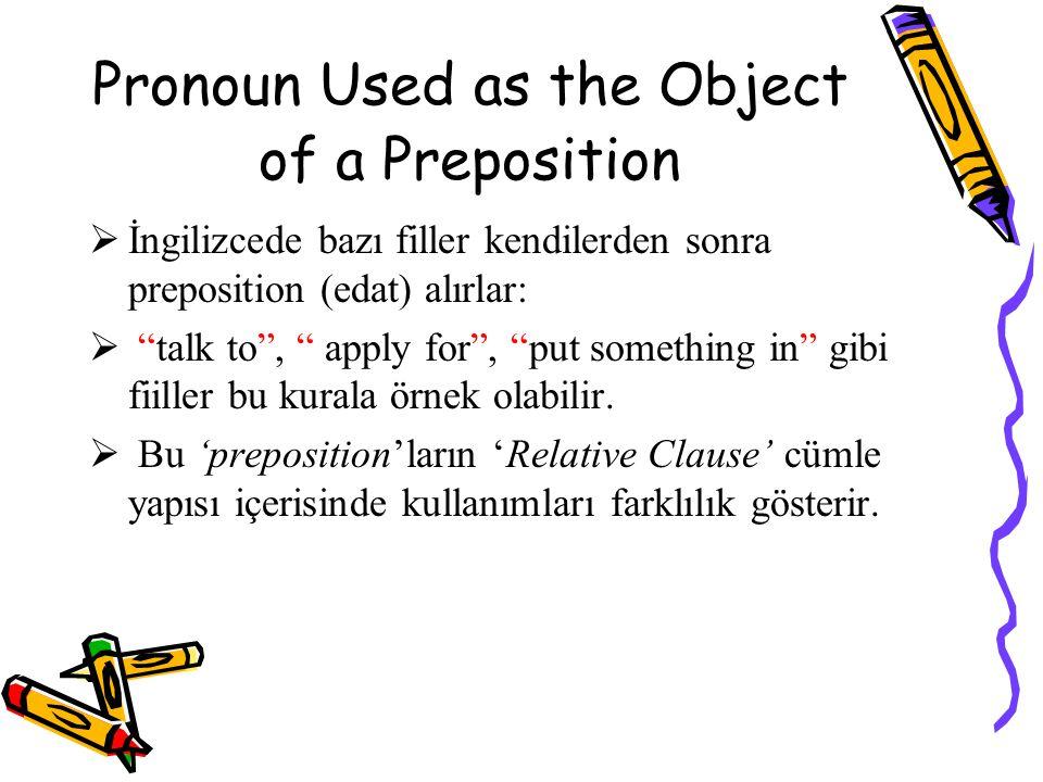 Pronoun Used as the Object of a Preposition  İngilizcede bazı filler kendilerden sonra preposition (edat) alırlar:  talk to , apply for , put something in gibi fiiller bu kurala örnek olabilir.