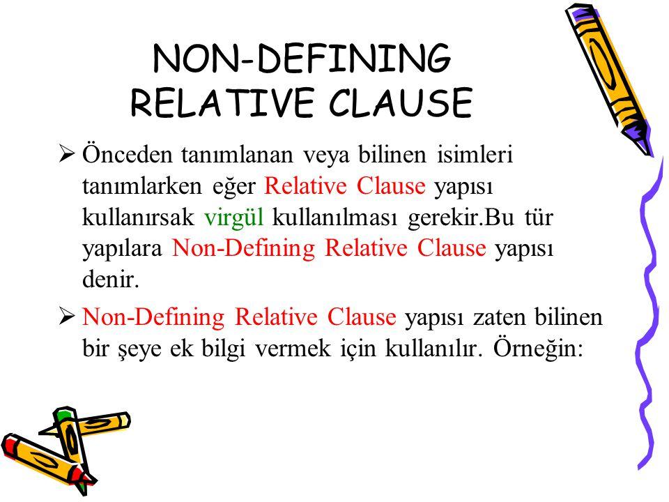 NON-DEFINING RELATIVE CLAUSE  Önceden tanımlanan veya bilinen isimleri tanımlarken eğer Relative Clause yapısı kullanırsak virgül kullanılması gerekir.Bu tür yapılara Non-Defining Relative Clause yapısı denir.