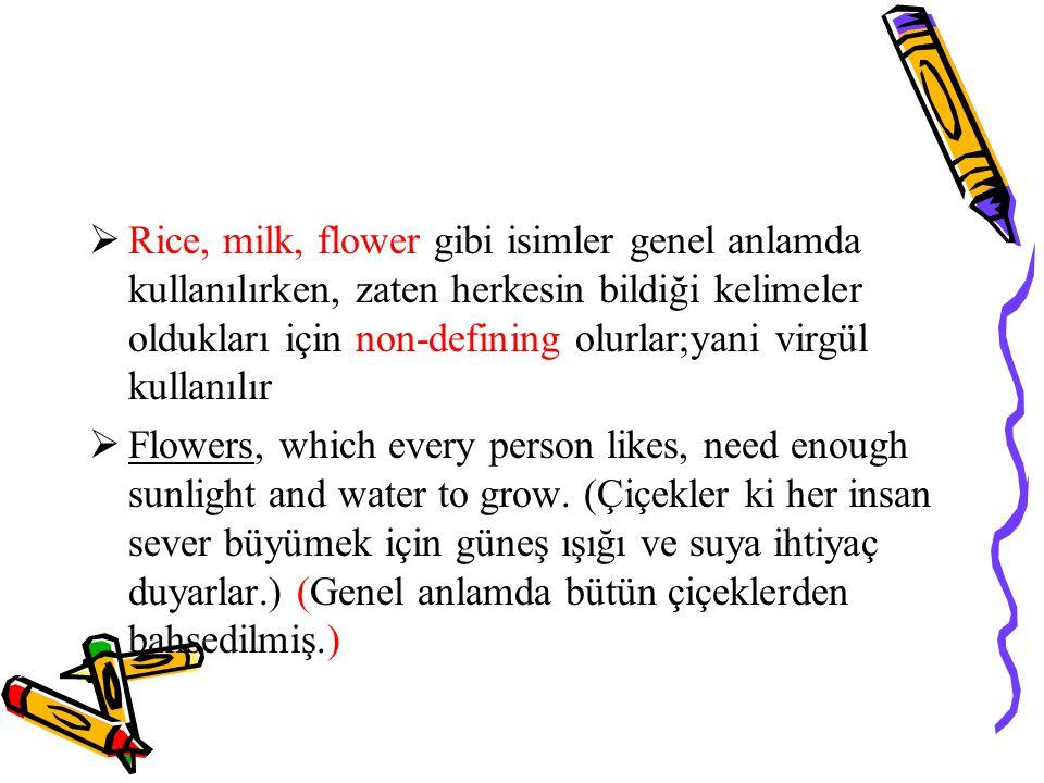  Rice, milk, flower gibi isimler genel anlamda kullanılırken, zaten herkesin bildiği kelimeler oldukları için non-defining olurlar;yani virgül kullanılır  Flowers, which every person likes, need enough sunlight and water to grow.
