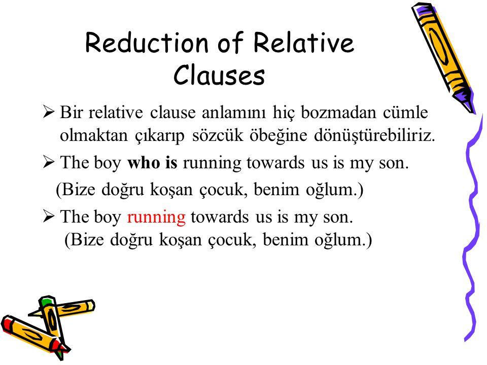 Reduction of Relative Clauses  Bir relative clause anlamını hiç bozmadan cümle olmaktan çıkarıp sözcük öbeğine dönüştürebiliriz.