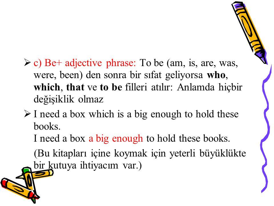  c) Be+ adjective phrase: To be (am, is, are, was, were, been) den sonra bir sıfat geliyorsa who, which, that ve to be filleri atılır: Anlamda hiçbir değişiklik olmaz  I need a box which is a big enough to hold these books.