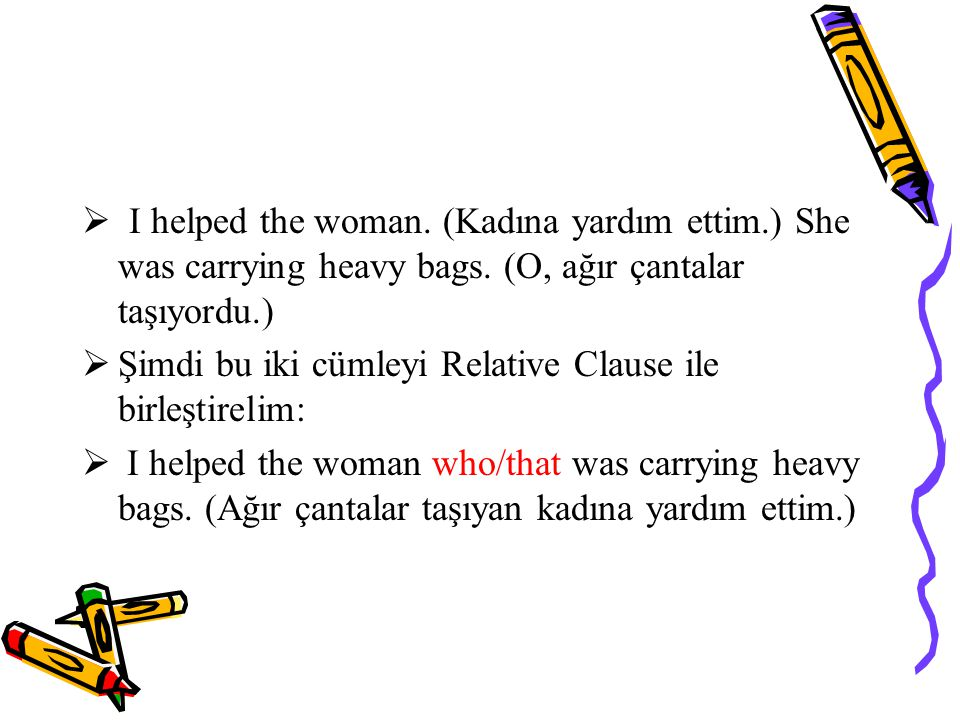  I helped the woman.(Kadına yardım ettim.) She was carrying heavy bags.