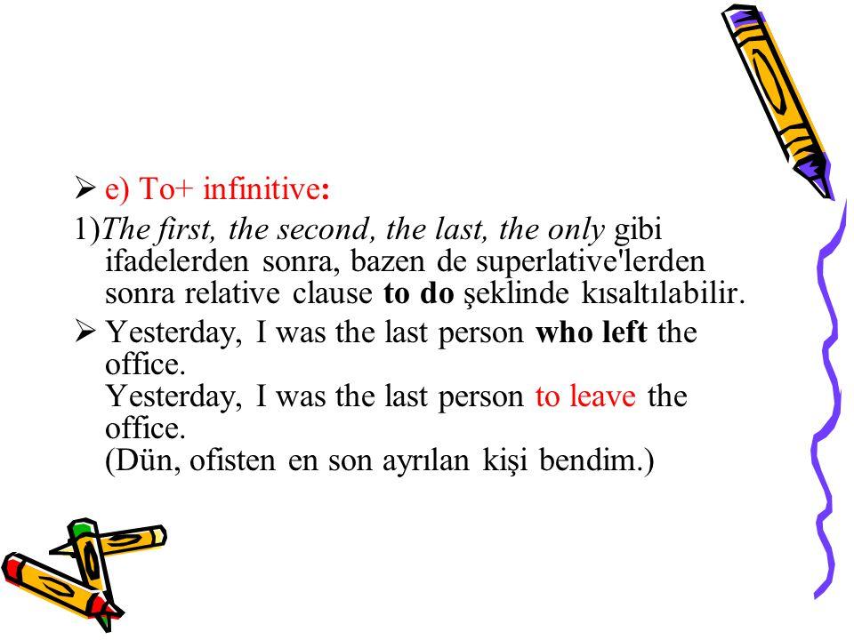  e) To+ infinitive: 1)The first, the second, the last, the only gibi ifadelerden sonra, bazen de superlative lerden sonra relative clause to do şeklinde kısaltılabilir.